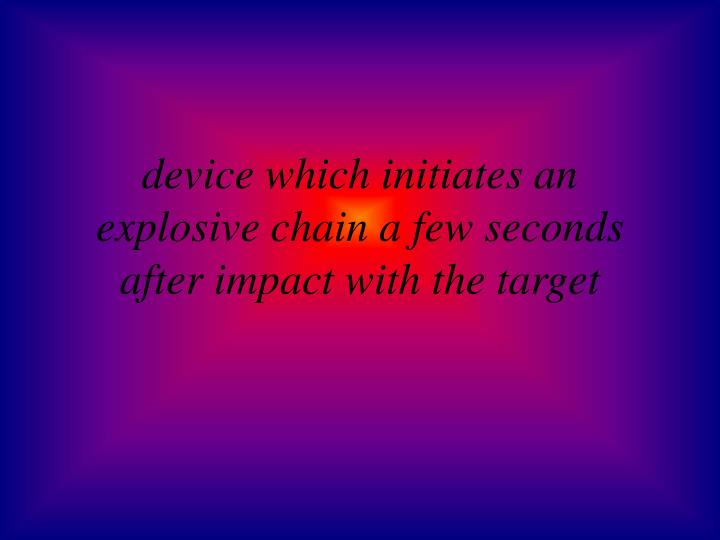 device which initiates an explosive chain a few seconds after impact with the target
