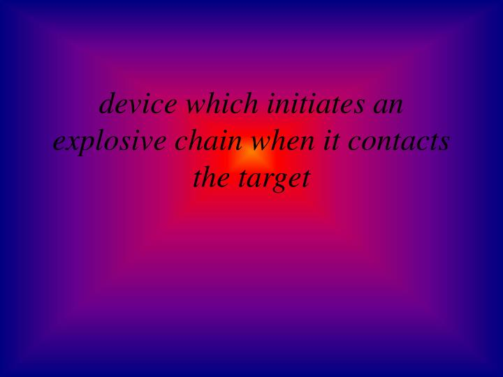 device which initiates an explosive chain when it contacts the target