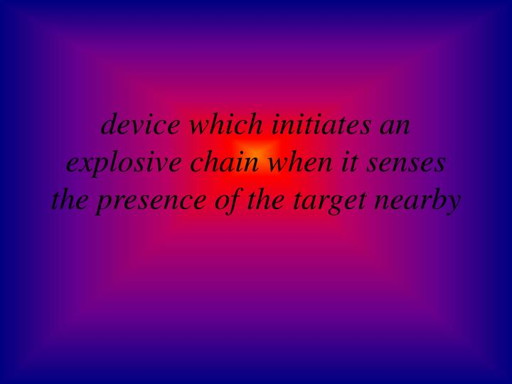 device which initiates an explosive chain when it senses the presence of the target nearby