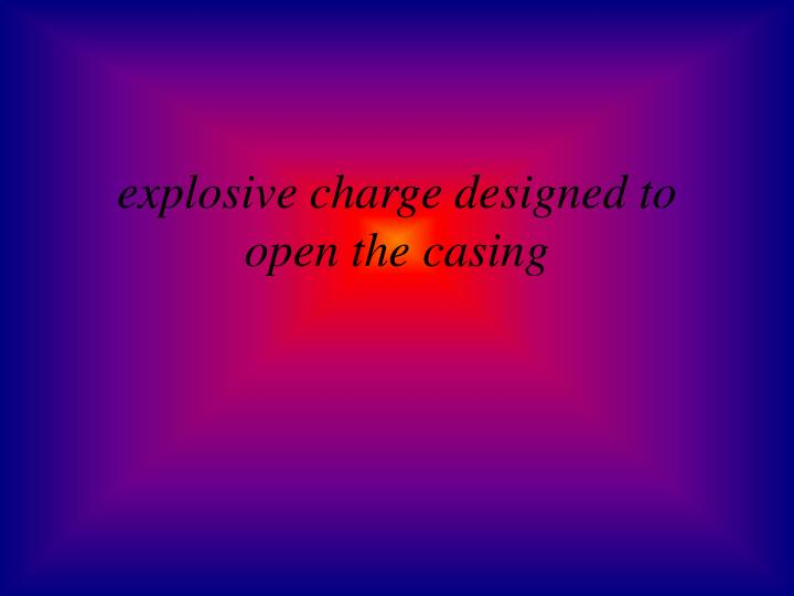 explosive charge designed to open the casing