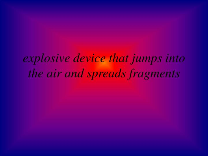 explosive device that jumps into the air and spreads fragments