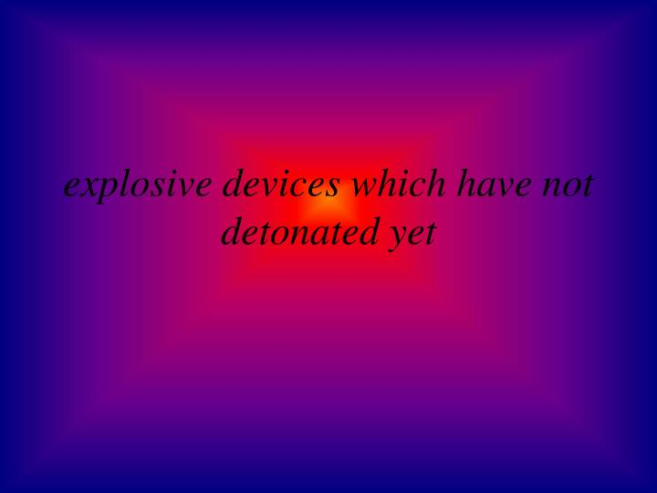 explosive devices which have not detonated yet