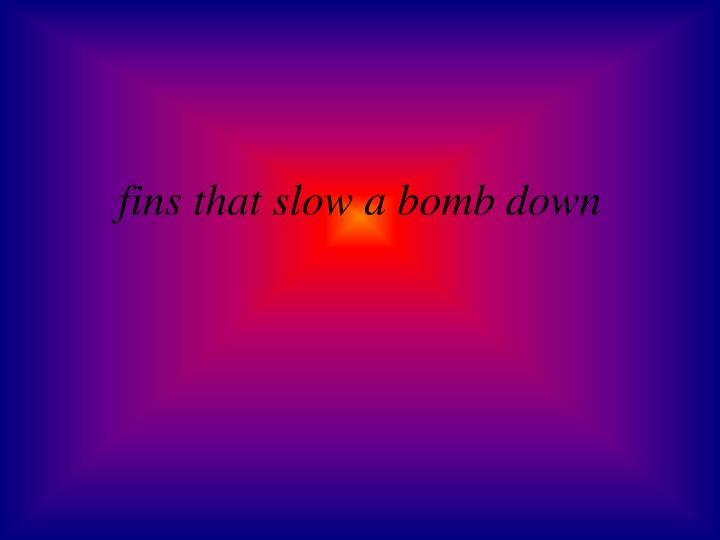 fins that slow a bomb down