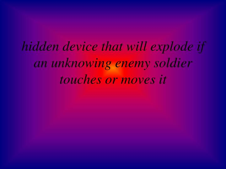 Hidden device that will explode if an unknowing enemy soldier touches or moves it