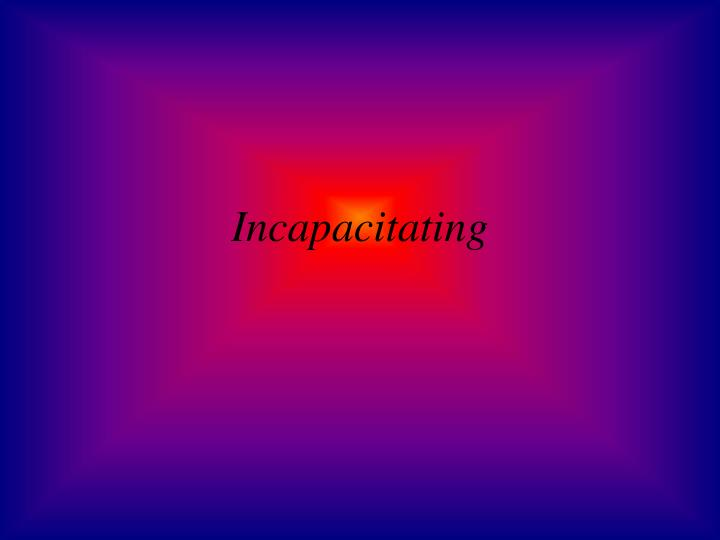 Incapacitating