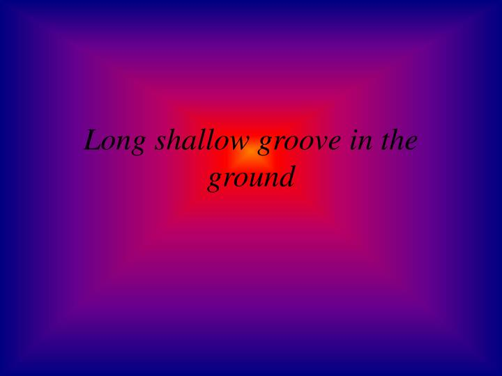 Long shallow groove in the ground