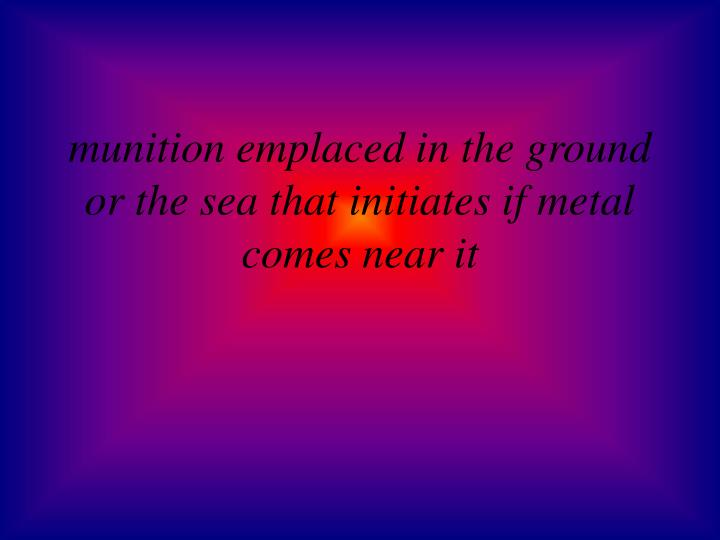 munition emplaced in the ground or the sea that initiates if metal comes near it