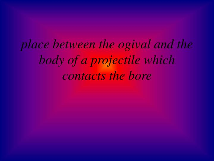 place between the ogival and the body of a projectile which contacts the bore