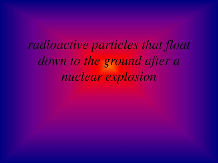 radioactive particles that float down to the ground after a nuclear explosion