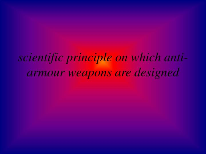 scientific principle on which anti-armour weapons are designed