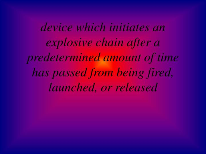 device which initiates an explosive chain after a predetermined amount of time has passed from being fired, launched, or released