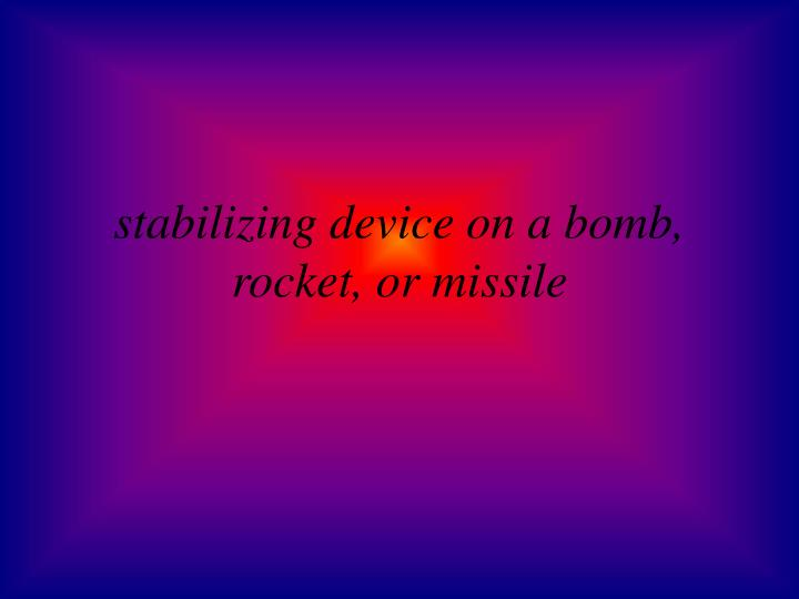 stabilizing device on a bomb, rocket, or missile