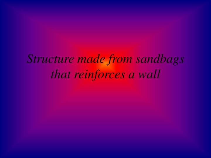 Structure made from sandbags that reinforces a wall
