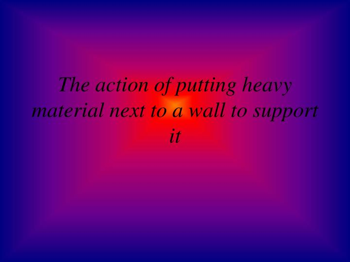 The action of putting heavy material next to a wall to support it