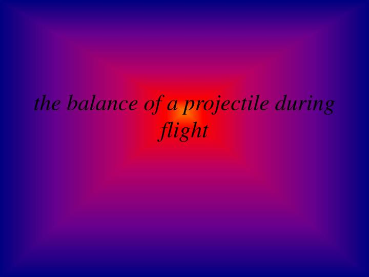 the balance of a projectile during flight
