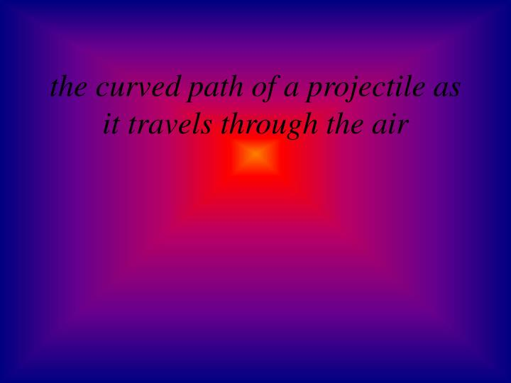 the curved path of a projectile as it travels through the air