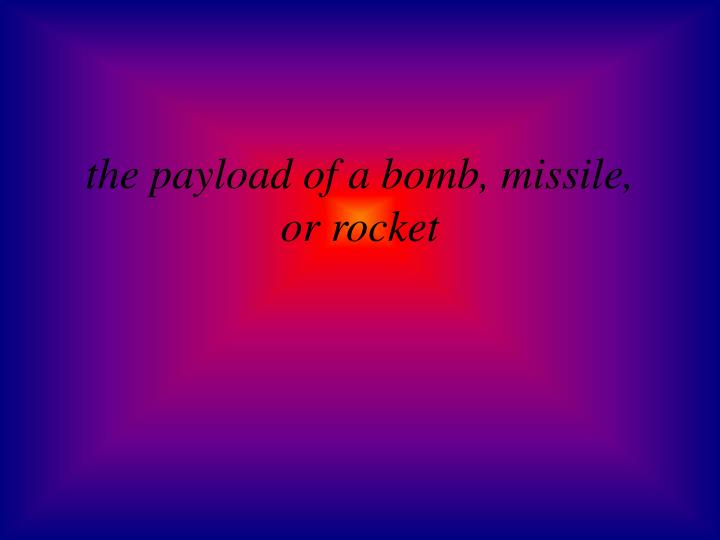 the payload of a bomb, missile, or rocket