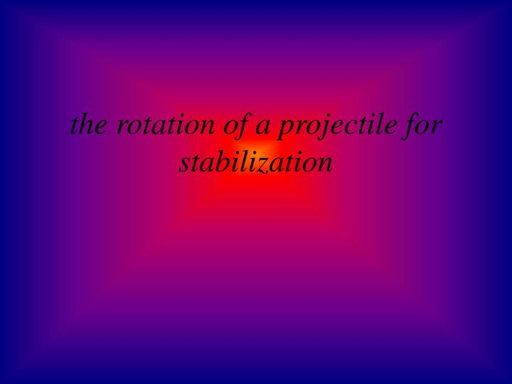 the rotation of a projectile for stabilization
