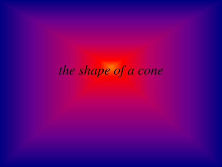 the shape of a cone