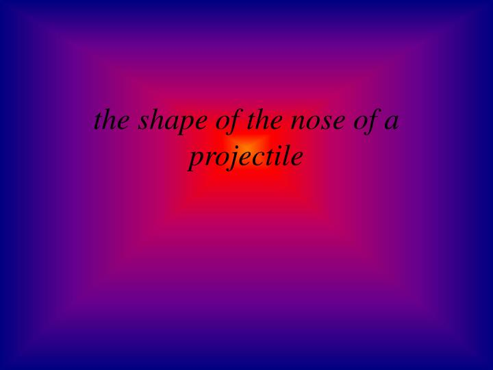 the shape of the nose of a projectile
