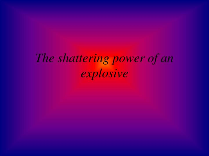 The shattering power of an explosive