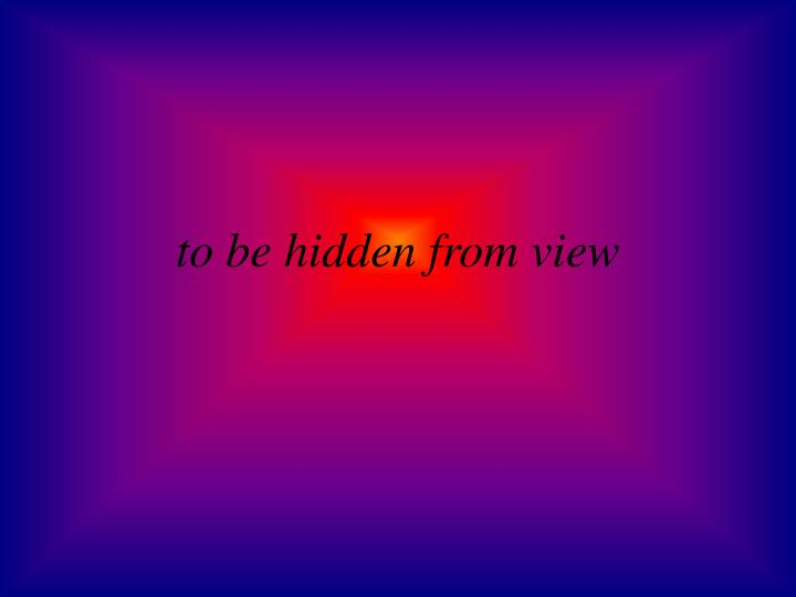 to be hidden from view