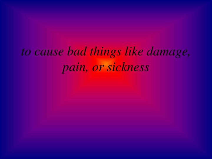 to cause bad things like damage, pain, or sickness