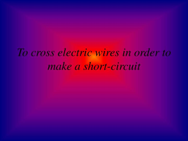 To cross electric wires in order to make a short-circuit