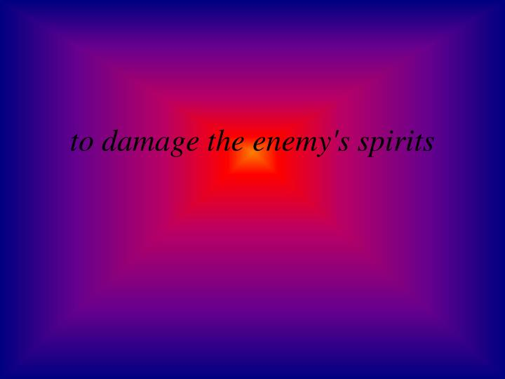 to damage the enemy's spirits