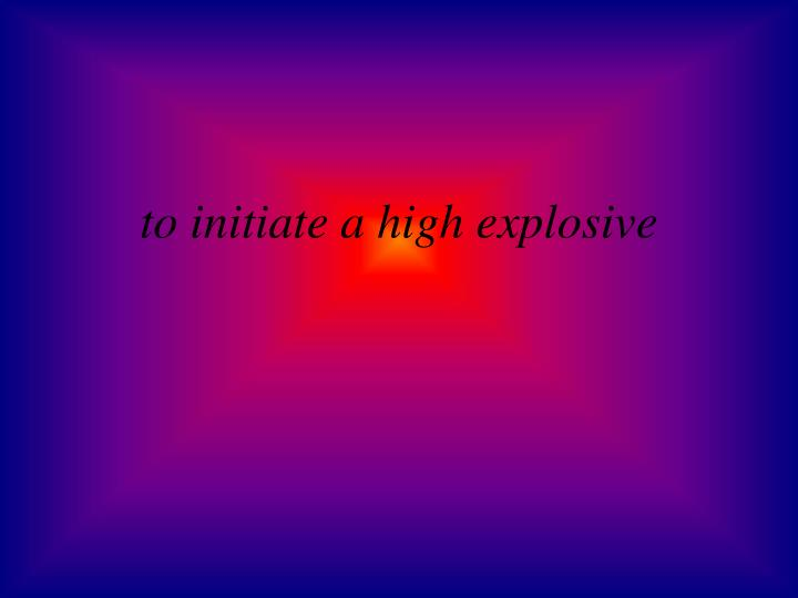 to initiate a high explosive