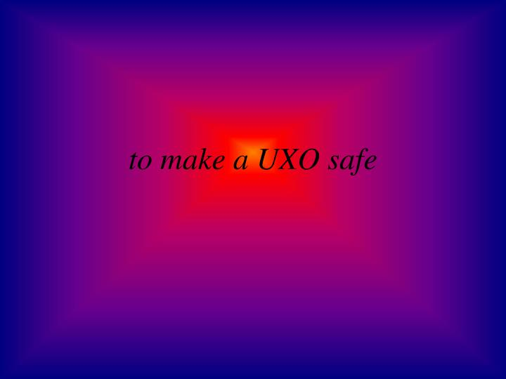 to make a UXO safe
