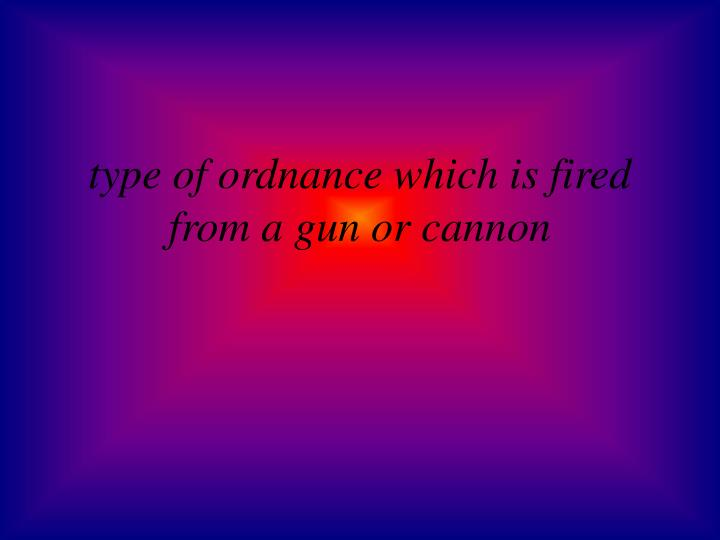 type of ordnance which is fired from a gun or cannon