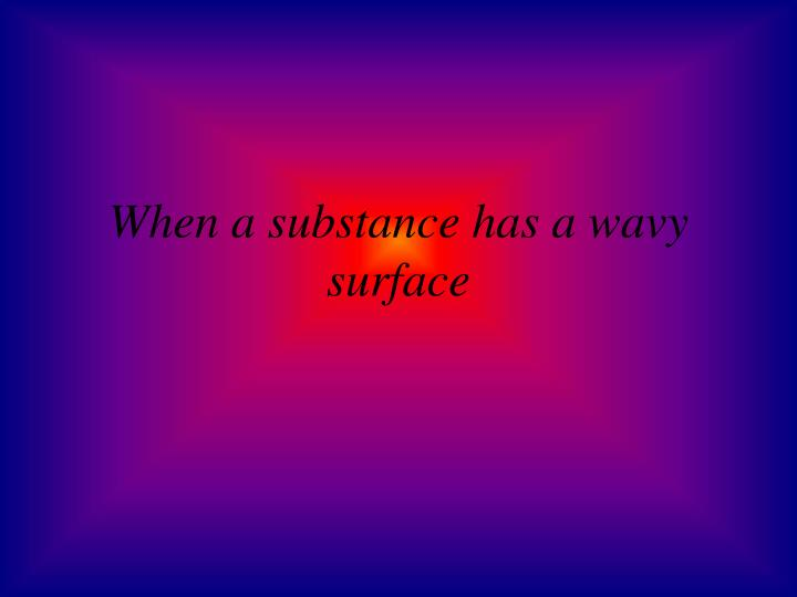 When a substance has a wavy surface