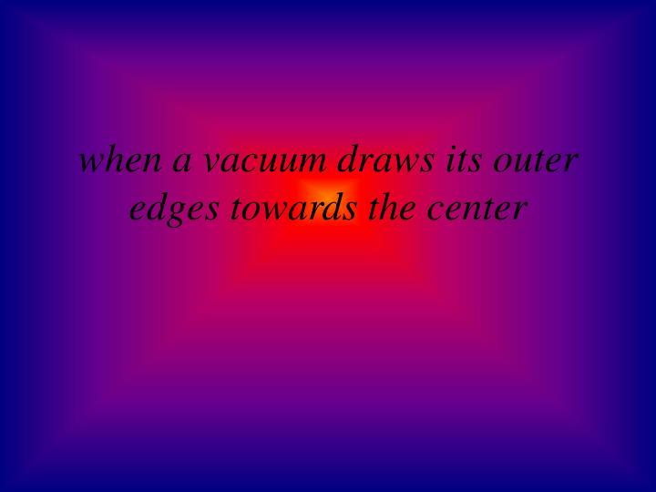 when a vacuum draws its outer edges towards the center
