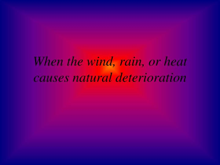 When the wind, rain, or heat causes natural deterioration