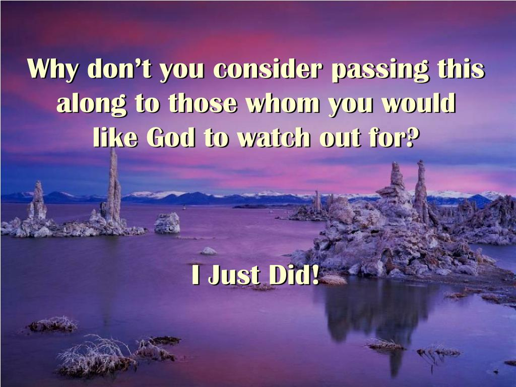 Why don't you consider passing this along to those whom you would                  like God to watch out for?