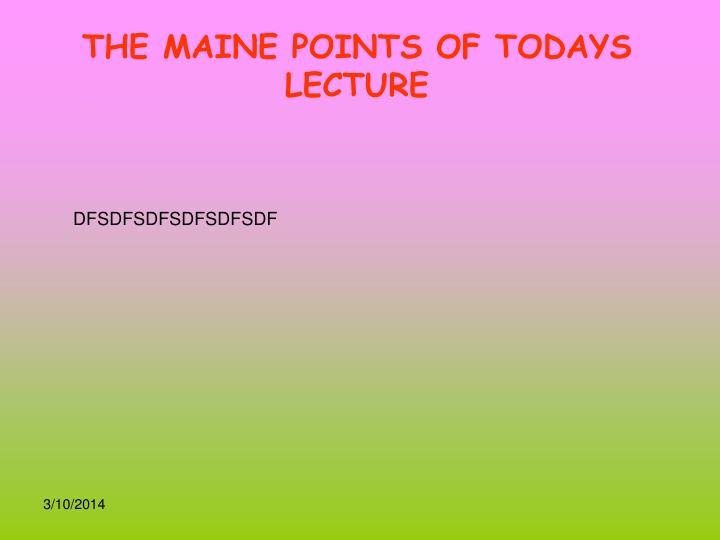 THE MAINE POINTS OF TODAYS LECTURE