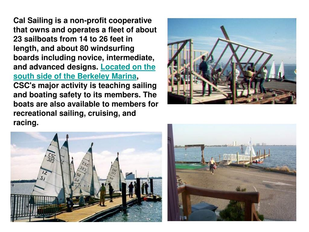 Cal Sailing is a non-profit cooperative that owns and operates a fleet of about 23 sailboats from 14 to 26 feet in length, and about 80 windsurfing boards including novice, intermediate, and advanced designs.