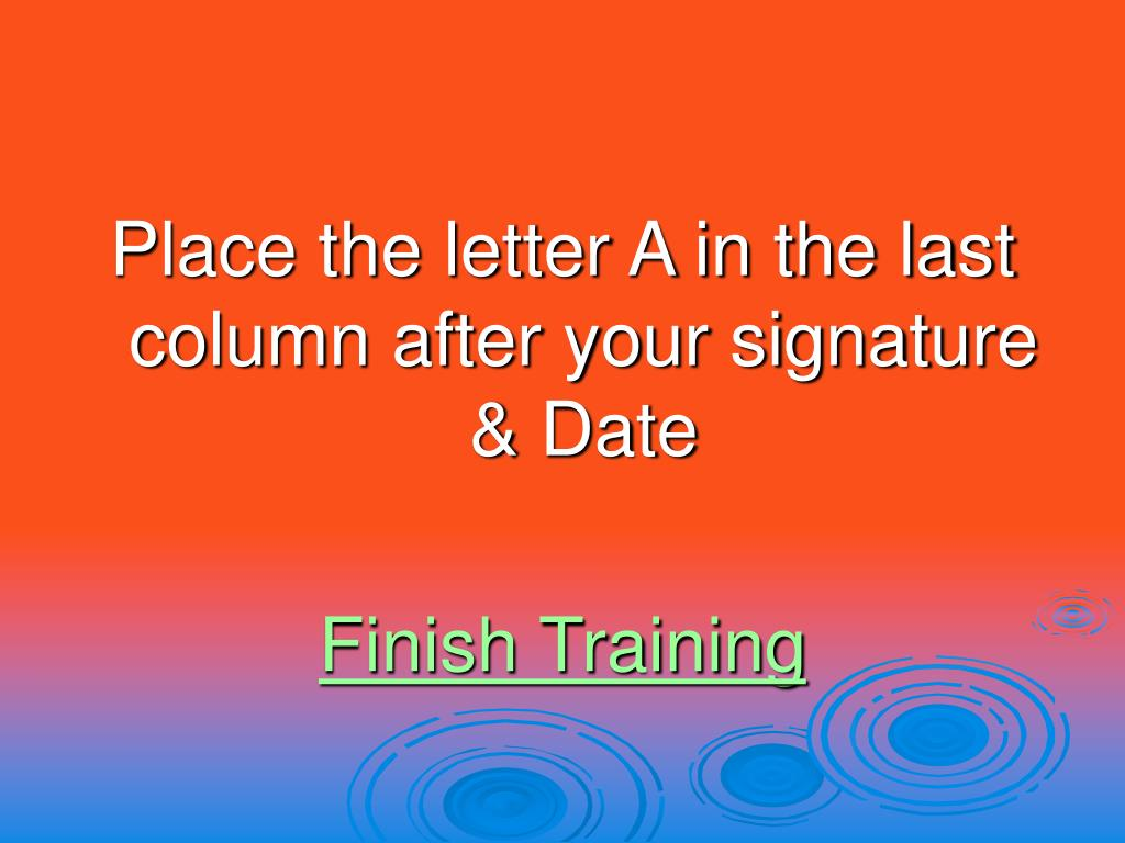 Place the letter A in the last column after your signature & Date