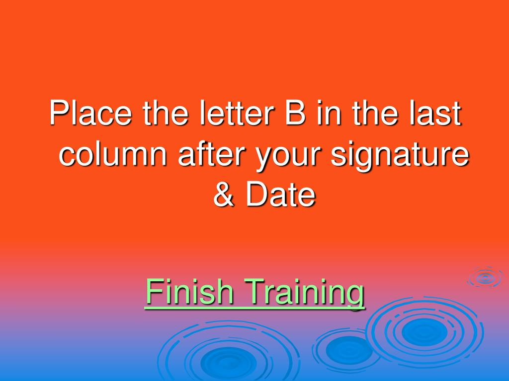Place the letter B in the last column after your signature & Date