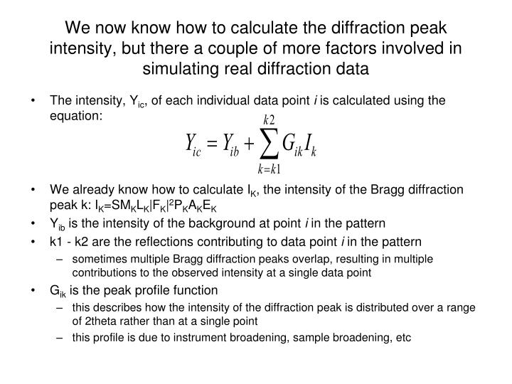 We now know how to calculate the diffraction peak intensity, but there a couple of more factors involved in simulating real diffraction data