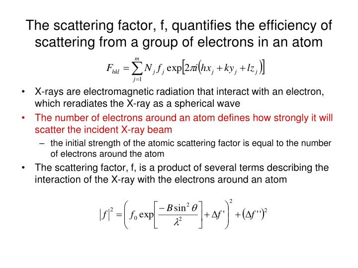The scattering factor, f, quantifies the efficiency of scattering from a group of electrons in an atom