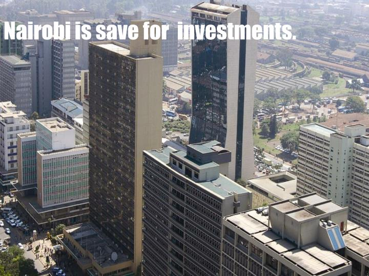Nairobi is save for  investments.