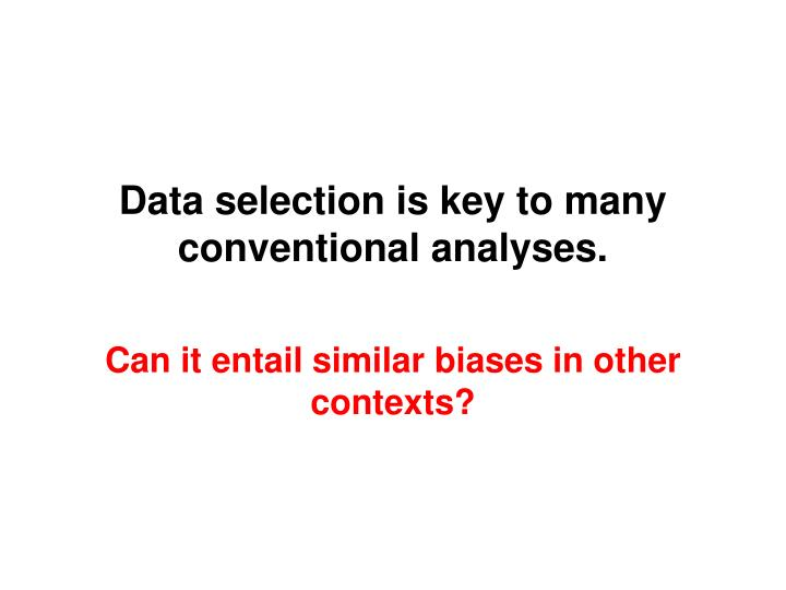 Data selection is key to many conventional analyses.