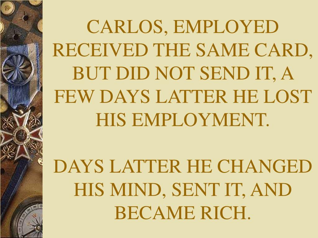 CARLOS, EMPLOYED RECEIVED THE SAME CARD, BUT DID NOT SEND IT, A FEW DAYS LATTER HE LOST HIS EMPLOYMENT.