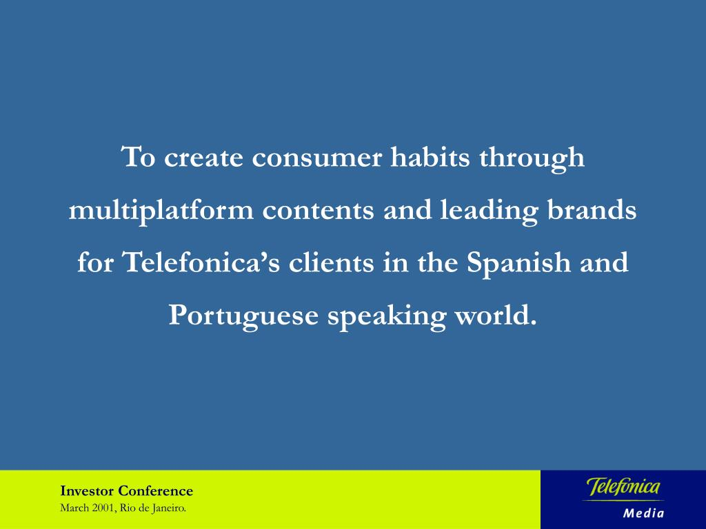 To create consumer habits through multiplatform contents and leading brands for Telefonica's clients in the Spanish and Portuguese speaking world.