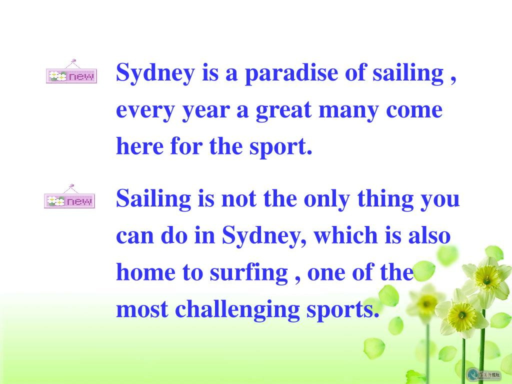 Sydney is a paradise of sailing , every year a great many come here for the sport.