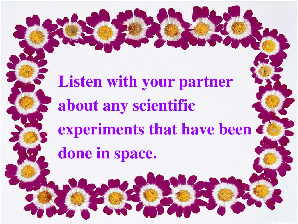 Listen with your partner about any scientific experiments that have been done in space.