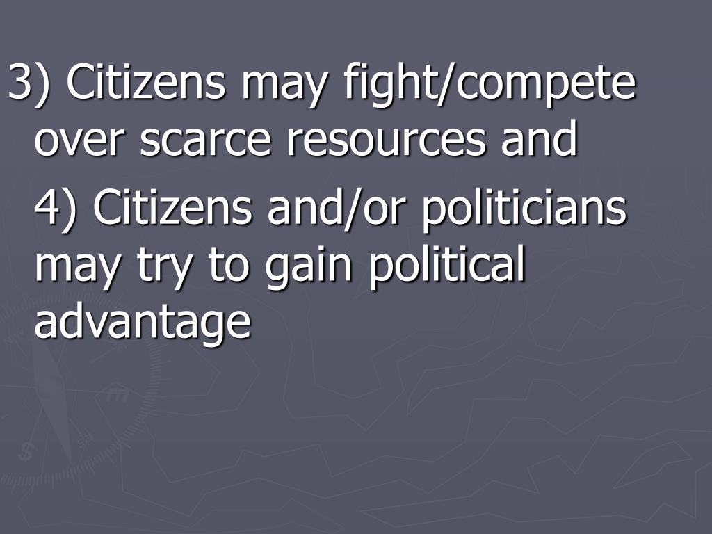 3) Citizens may fight/compete over scarce resources and