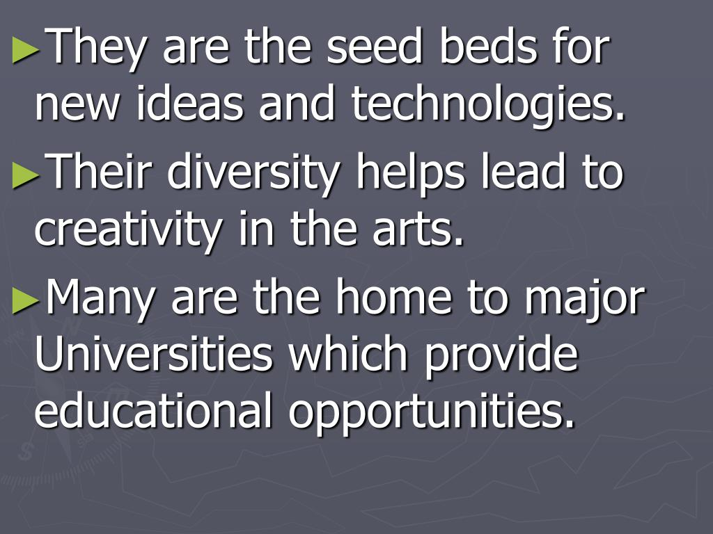 They are the seed beds for new ideas and technologies.